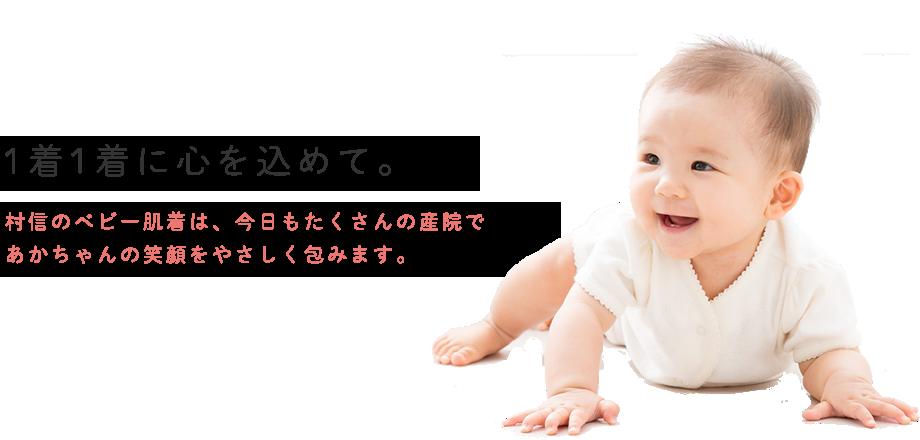 1着1着に心を込めて。村信のベビー肌着は今日もたくさんのあかちゃんの笑顔をやさしく包みます。生地調達、縫製、検品までを全て日本国内で行う日本製。安全で優しい商品づくりに力を入れています。